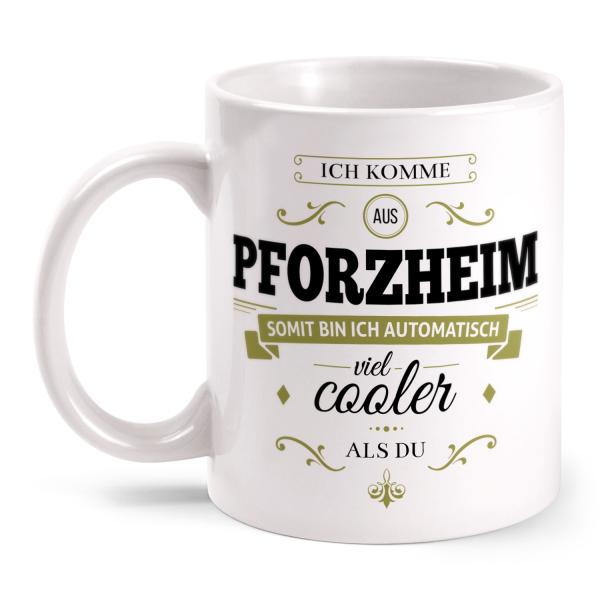 Ich komme aus Pforzheim, somit bin ich automatisch viel cooler als du - Tasse