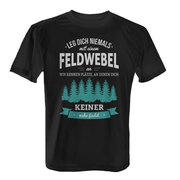 Leg dich niemals mit einem Feldwebel an, wir kennen Plätze, an denen dich keiner mehr findet - Herren T-Shirt