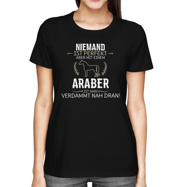 Niemand ist perfekt, aber mit einem Araber, ist man verdammt nah dran! - Damen T-Shirt