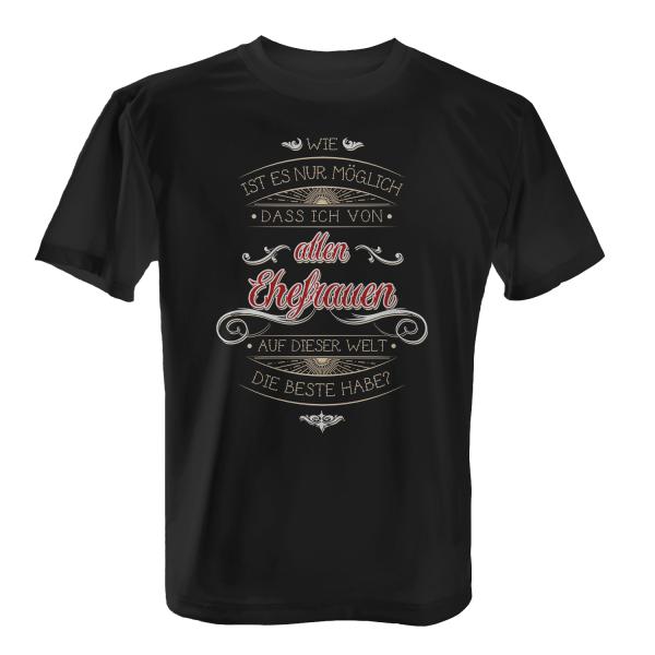 Wie ist es nur möglich, dass ich von allen Ehefrauen auf dieser Welt die beste habe? - Herren T-Shirt