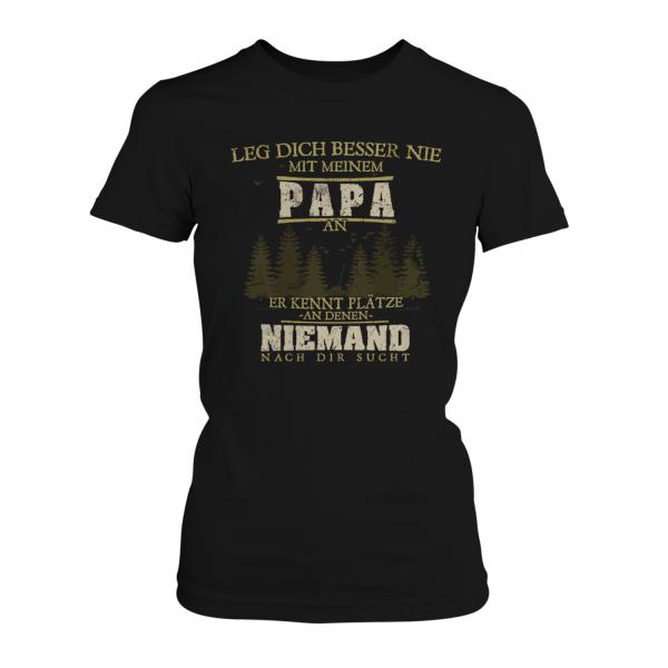 Leg dich besser nie mit meinem Papa an, er kennt Plätze, an denen niemand nach dir sucht - Damen T-Shirt