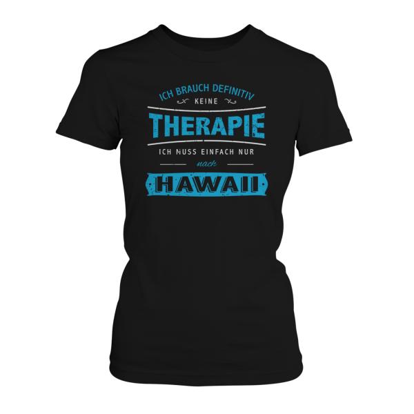 Ich brauch definitiv keine Therapie - ich muss einfach nur auf Hawaii - Damen T-Shirt